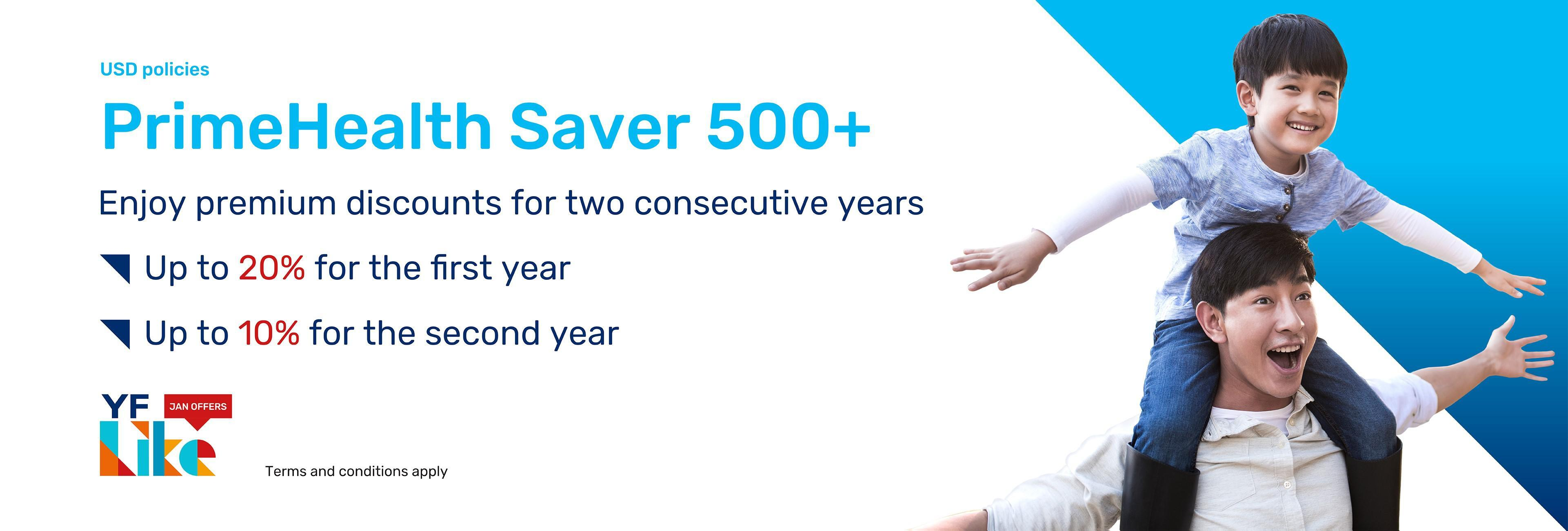 """From now until January 29, upon successful application for a US dollar """"PrimeHealth Saver 500+"""" policy to enjoy Dual Offers, including a first-year premium discount of up to 20% and a second-year premium discount of up to 10%, as well as up to 100% extra coverage for the first 15 years on major critical illness / death benefit."""